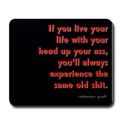 If you live your life with your head up your ass,  you always experience the same old shit.